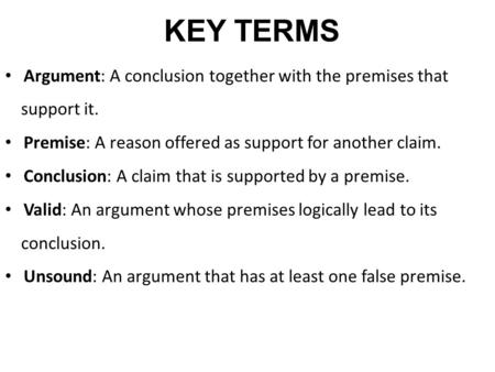 KEY TERMS Argument: A conclusion together with the premises that support it. Premise: A reason offered as support for another claim. Conclusion: A claim.