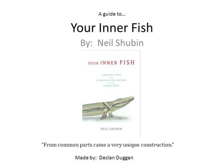 Your Inner Fish By: Neil Shubin From common parts came a very unique construction. A guide to… Made by: Declan Duggan.
