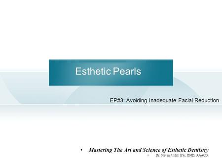 Esthetic Pearls Mastering The Art and Science of Esthetic Dentistry Dr. Steven J. Hill BSc, DMD, AAACD. EP#3: Avoiding Inadequate Facial Reduction.