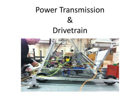 Power Transmission & Drivetrain. Creating Effective Robot Mechanisms Drivetrain: Moves Quickly Has Good Pushing Power (Power & Traction) Turns Easily.