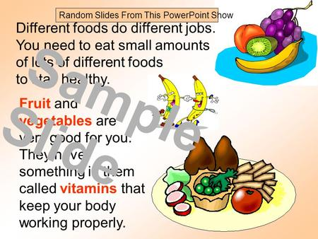 Different foods do different jobs. You need to eat small amounts of lots of different foods to stay healthy. Fruit and vegetables are very good for you.