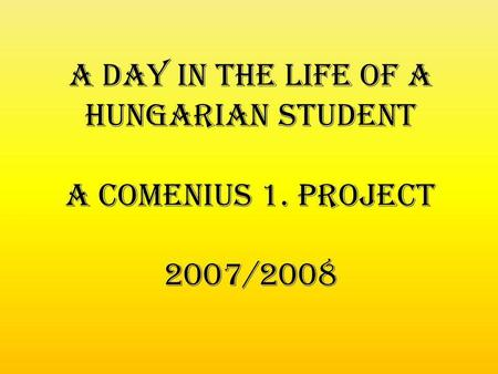 A day in the life of a hungarian student A Comenius 1. project 2007/2008.