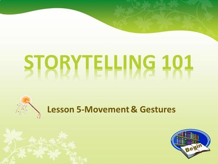 Lesson 5-Movement & Gestures Begin Movement & Gestures When telling a story, it is important to include movement and gestures to help your listener visualize.