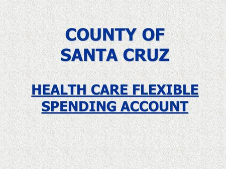 COUNTY OF SANTA CRUZ HEALTH CARE FLEXIBLE SPENDING ACCOUNT.