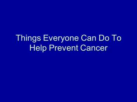 Things Everyone Can Do To Help Prevent Cancer. Things to remember Good Nutrition Exercise Dont Smoke Sun Safety.