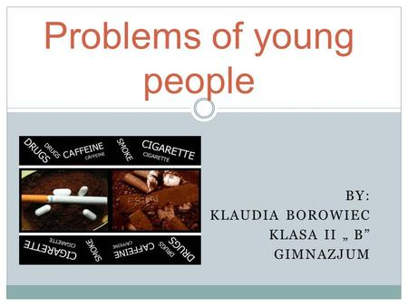 BY: KLAUDIA BOROWIEC KLASA II B GIMNAZJUM Problems of young people.