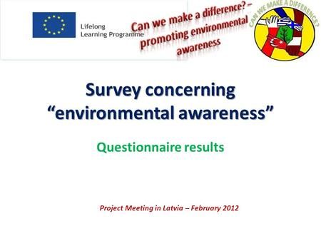 Survey concerning environmental awareness Questionnaire results Project Meeting in Latvia – February 2012.
