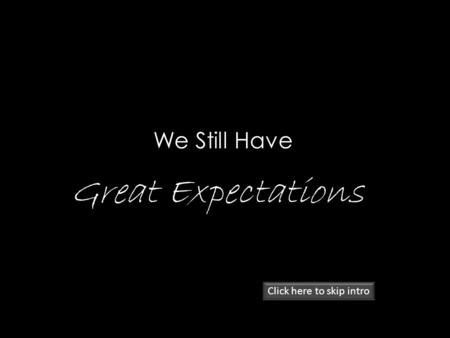 We Still Have Great Expectations Click here to skip intro.