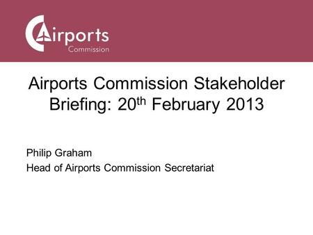 Airports Commission Stakeholder Briefing: 20 th February 2013 Philip Graham Head of Airports Commission Secretariat.