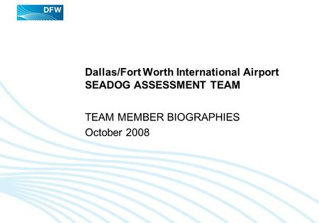 Dallas/Fort Worth International Airport SEADOG ASSESSMENT TEAM TEAM MEMBER BIOGRAPHIES October 2008.