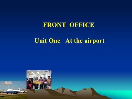 FRONT OFFICE Unit One At the airport. At the airport At the airport Teaching Goals: 1. Learn about the procedure of meeting a guest from the airport.