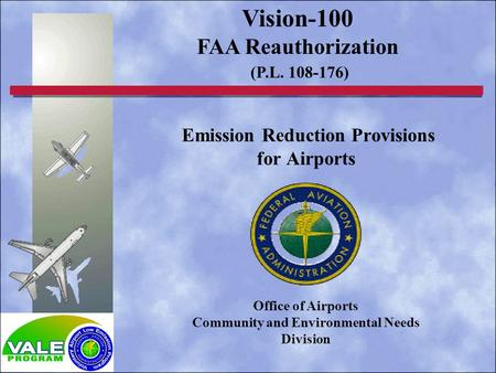 Emission Reduction Provisions for Airports Vision-100 FAA Reauthorization (P.L. 108-176) Office of Airports Community and Environmental Needs Division.