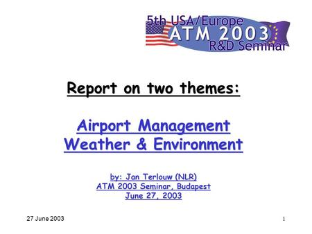 27 June 20031 Report on two themes: Airport Management Weather & Environment by: Jan Terlouw (NLR) ATM 2003 Seminar, Budapest June 27, 2003.