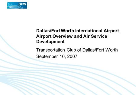 Dallas/Fort Worth International Airport Airport Overview and Air Service Development Transportation Club of Dallas/Fort Worth September 10, 2007.