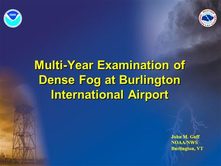 Multi-Year Examination of Dense Fog at Burlington International Airport John M. Goff NOAA/NWS Burlington, VT.
