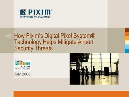 How Pixims Digital Pixel System® Technology Helps Mitigate Airport Security Threats July 2008.