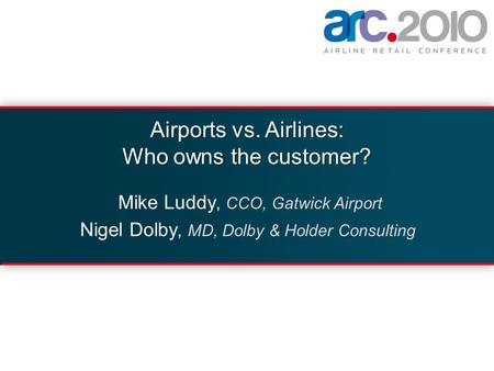 Airports vs. Airlines: Who owns the customer? Mike Luddy, CCO, Gatwick Airport Nigel Dolby, MD, Dolby & Holder Consulting.
