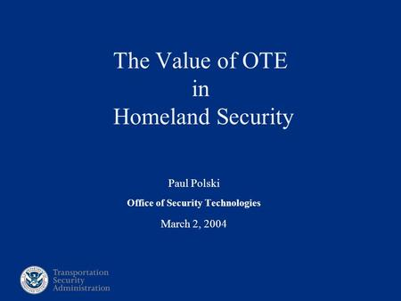 Paul Polski Office of Security Technologies March 2, 2004 The Value of OTE in Homeland Security.