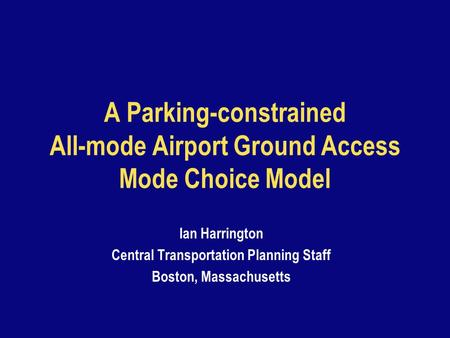 A Parking-constrained All-mode Airport Ground Access Mode Choice Model Ian Harrington Central Transportation Planning Staff Boston, Massachusetts.
