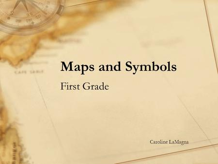 Maps and Symbols First Grade Caroline LaMagna Maps are a geographical drawing of a real place…