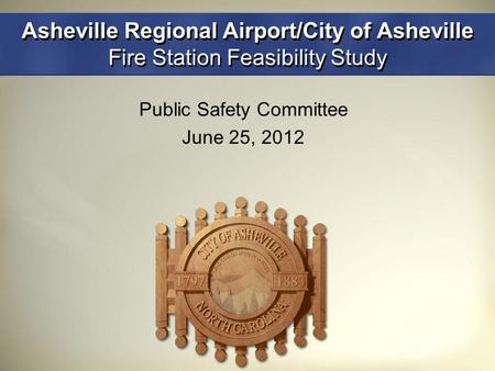 Asheville Regional Airport/City of Asheville Fire Station Feasibility Study Public Safety Committee June 25, 2012.
