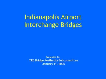 Indianapolis Airport Interchange Bridges Presented to: TRB Bridge Aesthetics Subcommittee January 11, 2005.