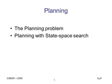 CSE391 – 2005 NLP 1 Planning The Planning problem Planning with State-space search.