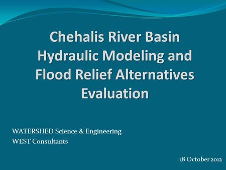18 October 2012 WATERSHED Science & Engineering WEST Consultants Chehalis River Basin Hydraulic Modeling and Flood Relief Alternatives Evaluation.