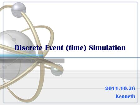 Discrete Event (time) Simulation 2011.10.26 Kenneth.