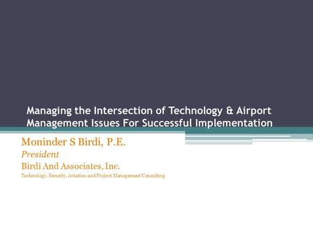Managing the Intersection of Technology & Airport Management Issues For Successful Implementation Moninder S Birdi, P.E. President Birdi And Associates,