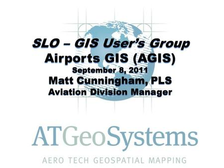 SLO – GIS User's Group Airports GIS (AGIS) September 8, 2011 Matt Cunningham, PLS Aviation Division Manager.