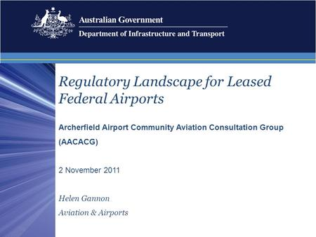 Regulatory Landscape for Leased Federal Airports Archerfield Airport Community Aviation Consultation Group (AACACG) 2 November 2011 Helen Gannon Aviation.
