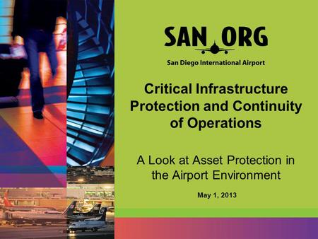 Critical Infrastructure Protection and Continuity of Operations A Look at Asset Protection in the Airport Environment May 1, 2013.