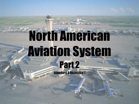 North American Aviation System Part 2 Standard 3 Objective 1.