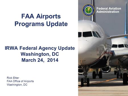 Federal Aviation Administration FAA Airports Programs Update IRWA Federal Agency Update Washington, DC March 24, 2014 Rick Etter FAA Office of Airports.