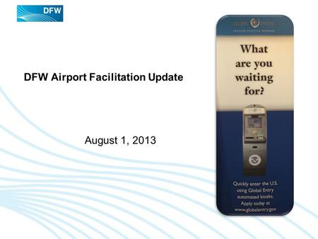 DFW Airport Facilitation Update August 1, 2013. DFW Airport Facilitation Update - August 2013 Recent (7/22) Customs And Border Protection Passenger Experience.