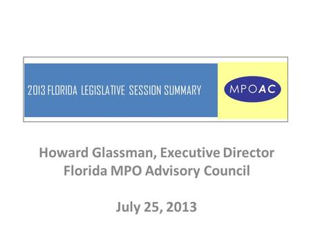 2013 FLORIDA LEGISLATIVE SESSION SUMMARY Howard Glassman, Executive Director Florida MPO Advisory Council July 25, 2013.