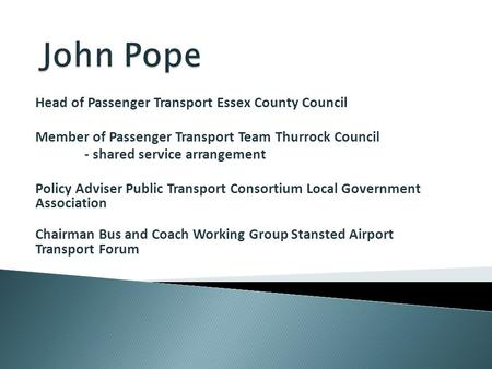 Head of Passenger Transport Essex County Council Member of Passenger Transport Team Thurrock Council - shared service arrangement Policy Adviser Public.
