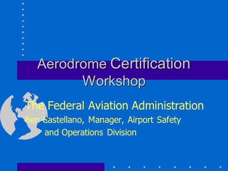 Aerodrome Certification Workshop The Federal Aviation Administration Ben Castellano, Manager, Airport Safety and Operations Division.