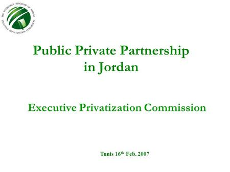 Public Private Partnership in Jordan Executive Privatization Commission Tunis 16 th Feb. 2007.