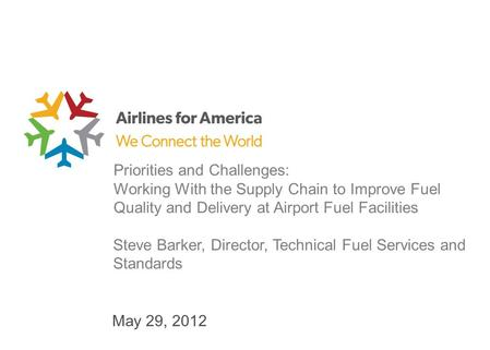 May 29, 2012 Priorities and Challenges: Working With the Supply Chain to Improve Fuel Quality and Delivery at Airport Fuel Facilities Steve Barker, Director,