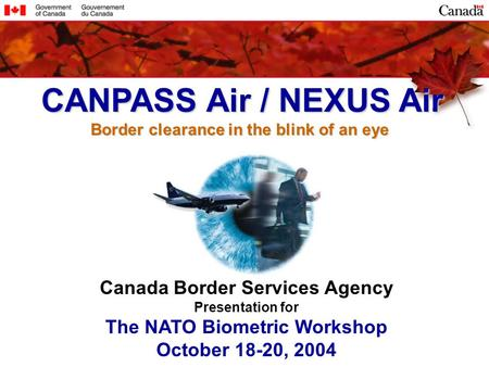 Canada Border Services Agency Presentation for The NATO Biometric Workshop October 18-20, 2004 CANPASS Air / NEXUS Air CANPASS Air / NEXUS Air Border clearance.