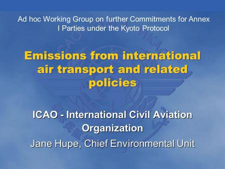Emissions from international air transport and related policies ICAO - International Civil Aviation Organization Jane Hupe, Chief Environmental Unit Ad.