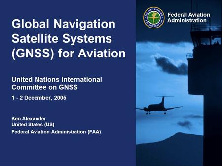 Global Navigation Satellite Systems (GNSS) for Aviation United Nations International Committee on GNSS 1 - 2 December, 2005 Ken Alexander United States.