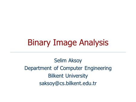 Binary Image Analysis Selim Aksoy Department of Computer Engineering Bilkent University