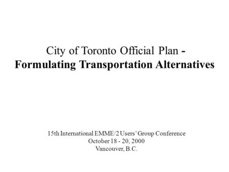 City of Toronto Official Plan - Formulating Transportation Alternatives 15th International EMME/2 Users Group Conference October 18 - 20, 2000 Vancouver,