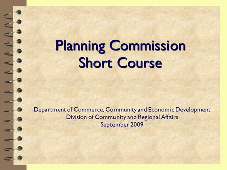 Planning Commission Short Course Department of Commerce, Community and Economic Development Division of Community and Regional Affairs September 2009.