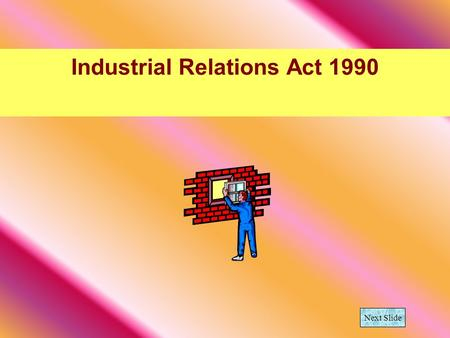 Industrial Relations Act 1990 Next Slide. What is the difference in an employer and an employee? Employer is a person who pays one or more people to work.
