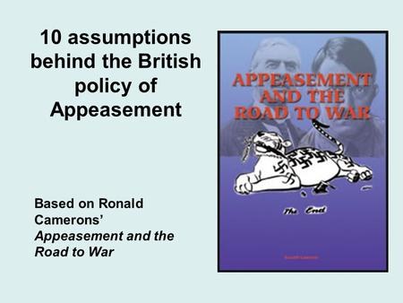 10 assumptions behind the British policy of Appeasement Based on Ronald Camerons Appeasement and the Road to War.