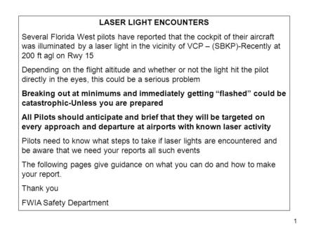 1 LASER LIGHT ENCOUNTERS Several Florida West pilots have reported that the cockpit of their aircraft was illuminated by a laser light in the vicinity.